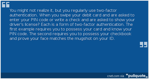 You might not realize it, but you regularly use two-factor authentication. When you swipe your debit card and are asked to enter your PIN code or write a check and are asked to show your driver's license? Each is a form of two-factor authentication. The first example requires you to possess your card and know your PIN code. The second requires you to possess your checkbook and prove your face matches the mugshot on your ID.